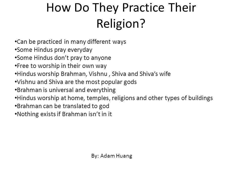 How Do They Practice Their Religion? Can be practiced in many different ways Some Hindus pray everyday Some Hindus don't pray to anyone Free to worshi