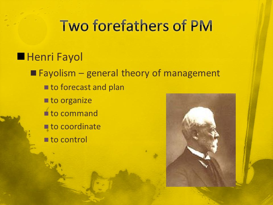 Henri Fayol Fayolism – general theory of management to forecast and plan to organize to command to coordinate to control