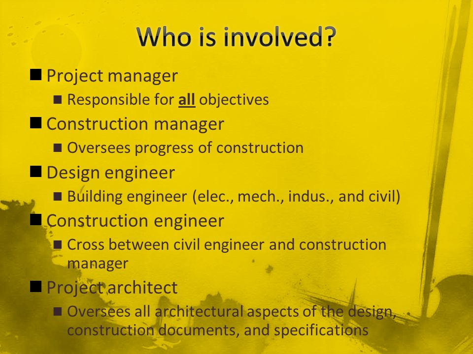 Project manager Responsible for all objectives Construction manager Oversees progress of construction Design engineer Building engineer (elec., mech.,