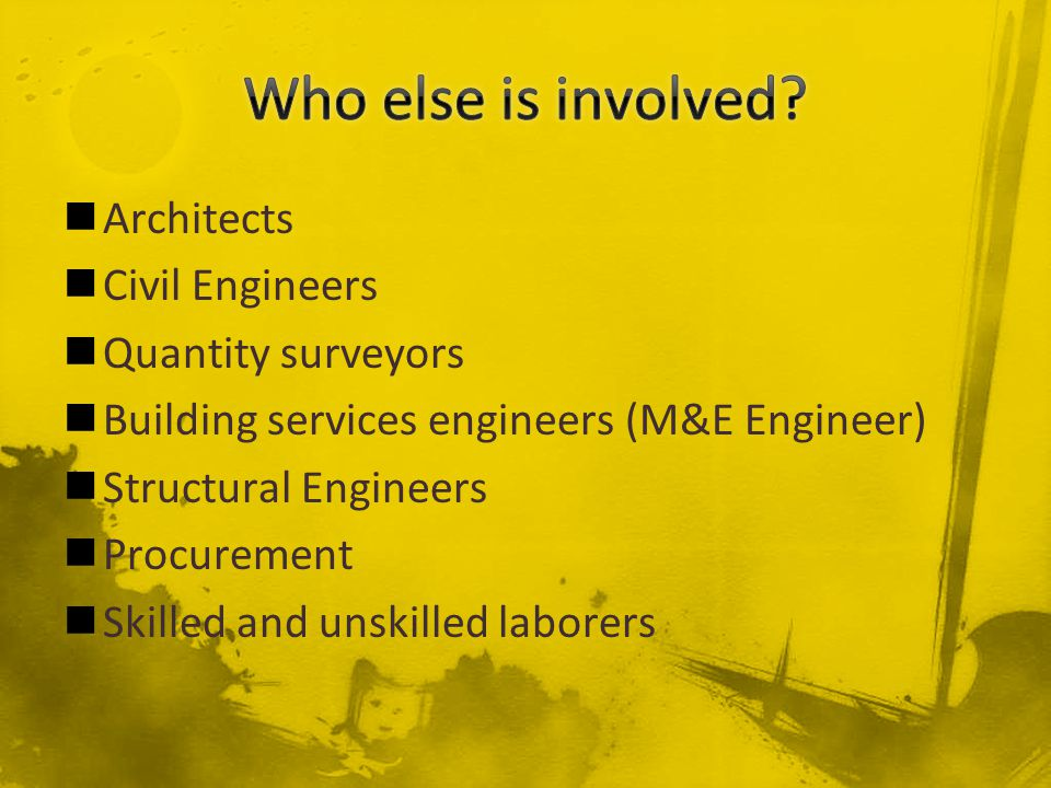 Architects Civil Engineers Quantity surveyors Building services engineers (M&E Engineer) Structural Engineers Procurement Skilled and unskilled labore