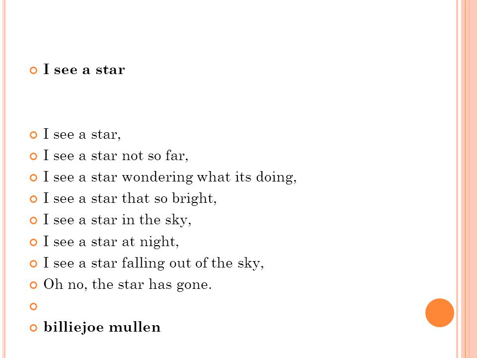I see a star I see a star, I see a star not so far, I see a star wondering what its doing, I see a star that so bright, I see a star in the sky, I see a star at night, I see a star falling out of the sky, Oh no, the star has gone.