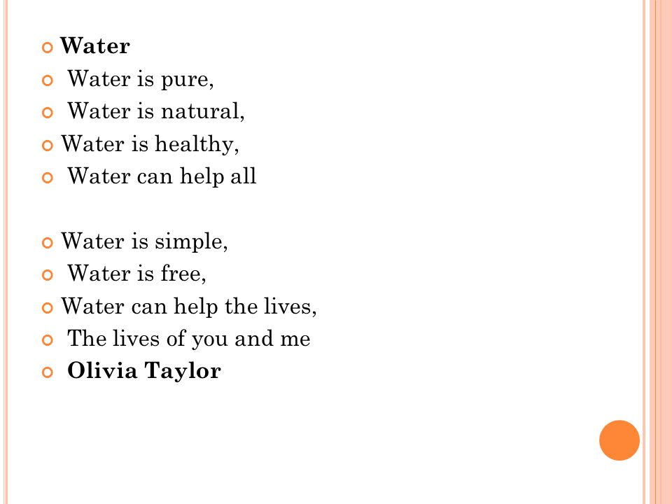 Water Water is pure, Water is natural, Water is healthy, Water can help all Water is simple, Water is free, Water can help the lives, The lives of you and me Olivia Taylor