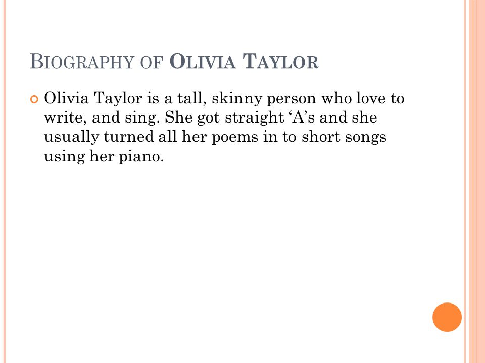 B IOGRAPHY OF O LIVIA T AYLOR Olivia Taylor is a tall, skinny person who love to write, and sing.
