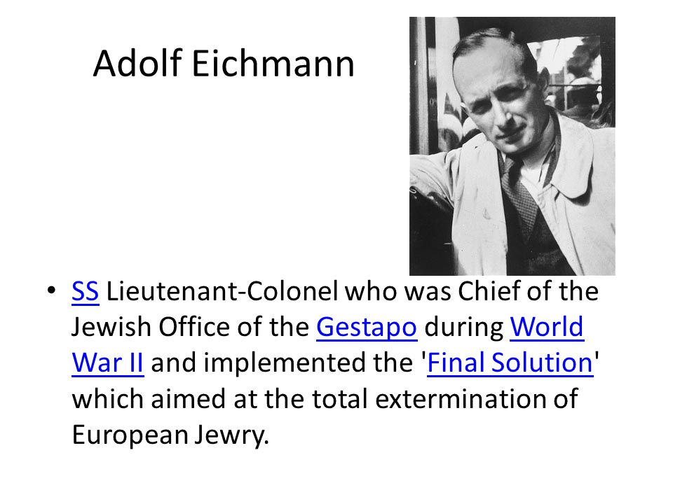 Adolf Eichmann SS Lieutenant-Colonel who was Chief of the Jewish Office of the Gestapo during World War II and implemented the Final Solution which aimed at the total extermination of European Jewry.