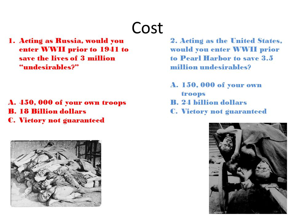 Cost 1.Acting as Russia, would you enter WWII prior to 1941 to save the lives of 3 million undesirables A.450, 000 of your own troops B.18 Billion dollars C.Victory not guaranteed 2.
