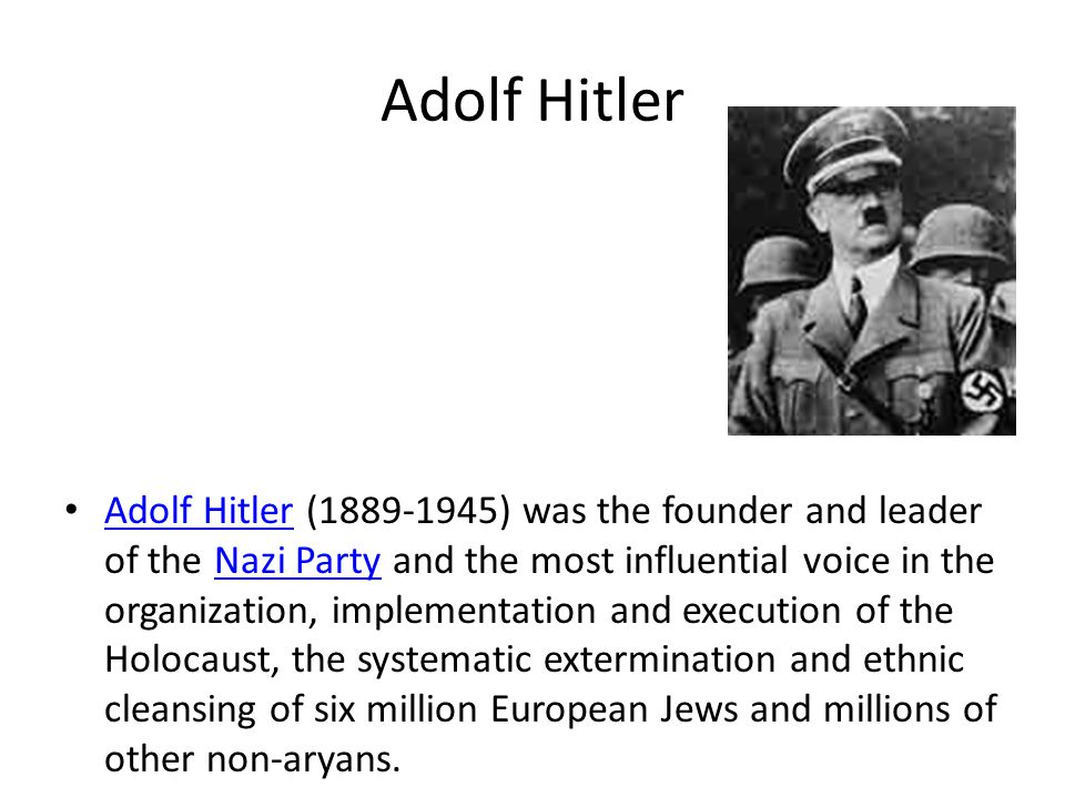 Adolf Hitler Adolf Hitler (1889-1945) was the founder and leader of the Nazi Party and the most influential voice in the organization, implementation and execution of the Holocaust, the systematic extermination and ethnic cleansing of six million European Jews and millions of other non-aryans.