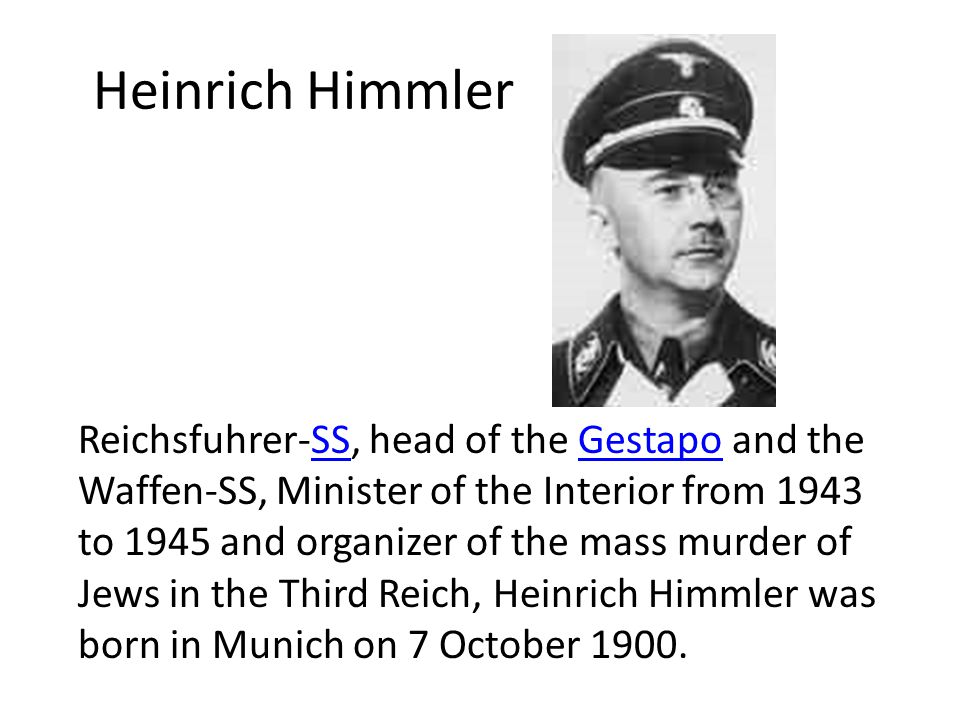 Heinrich Himmler Reichsfuhrer-SS, head of the Gestapo and the Waffen-SS, Minister of the Interior from 1943 to 1945 and organizer of the mass murder of Jews in the Third Reich, Heinrich Himmler was born in Munich on 7 October 1900.SSGestapo