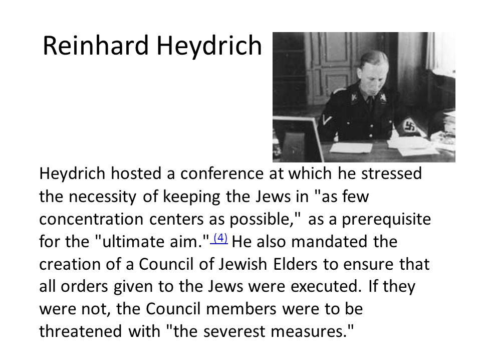 Reinhard Heydrich Heydrich hosted a conference at which he stressed the necessity of keeping the Jews in as few concentration centers as possible, as a prerequisite for the ultimate aim. (4) He also mandated the creation of a Council of Jewish Elders to ensure that all orders given to the Jews were executed.