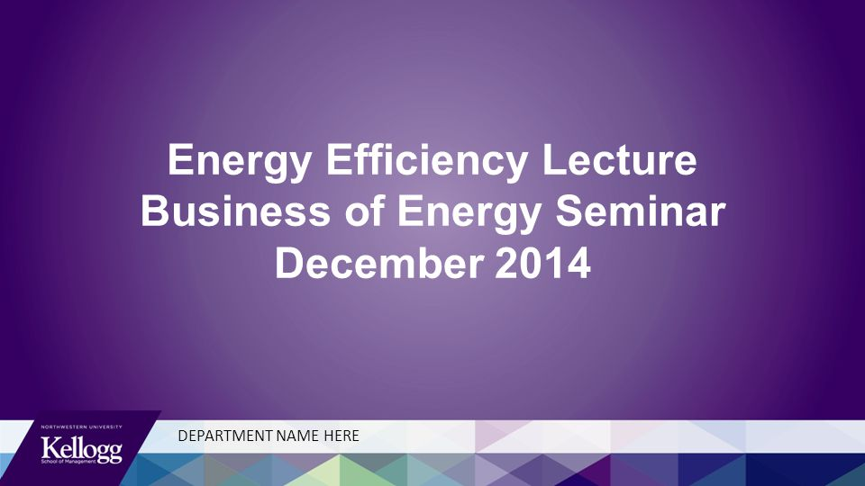Energy Efficiency Lecture Business of Energy Seminar December 2014 DEPARTMENT NAME HERE