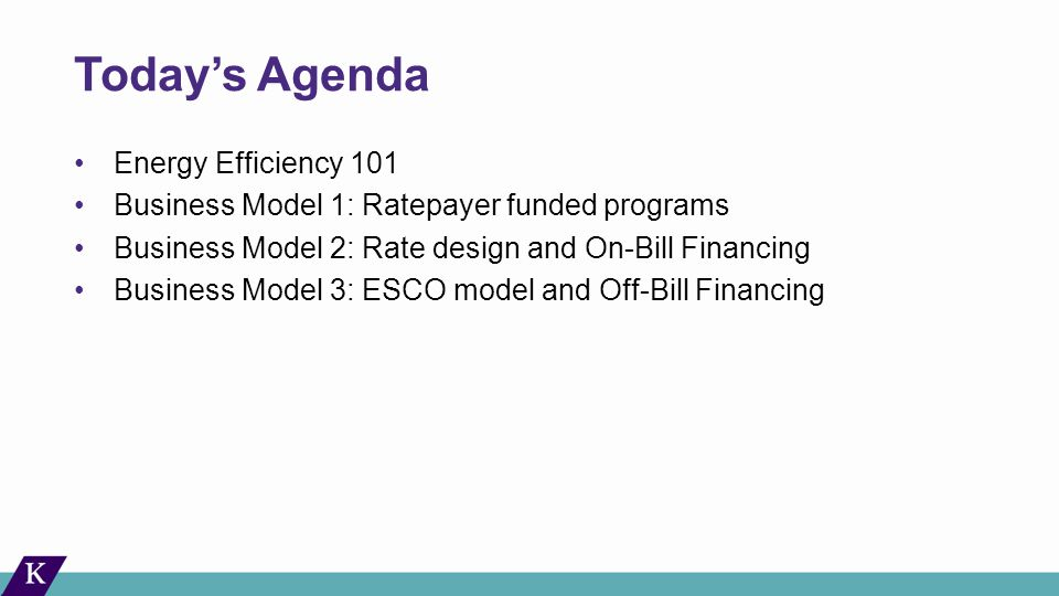 Today's Agenda Energy Efficiency 101 Business Model 1: Ratepayer funded programs Business Model 2: Rate design and On-Bill Financing Business Model 3: ESCO model and Off-Bill Financing