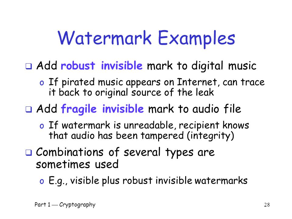 Part 1  Cryptography 27 Watermark  Add a mark to data  Visibility of watermarks o Invisible  Watermark is not obvious o Visible  Such as TOP SECRET  Robustness of watermarks o Robust  Readable even if attacked o Fragile  Damaged if attacked