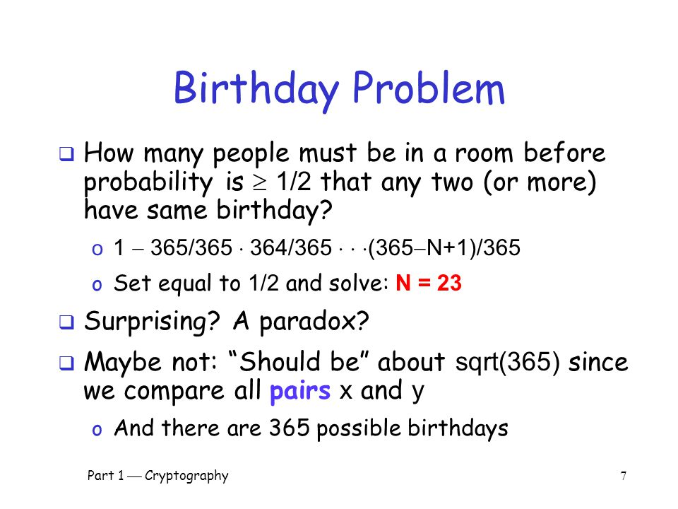 Part 1  Cryptography 6 Pre-Birthday Problem  Suppose N people in a room  How large must N be before the probability someone has same birthday as me is  1/2 .