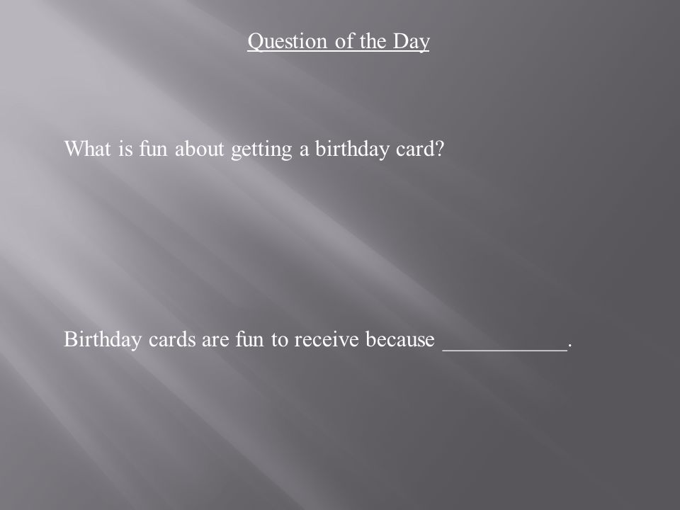 What is fun about getting a birthday card. Birthday cards are fun to receive because ___________.