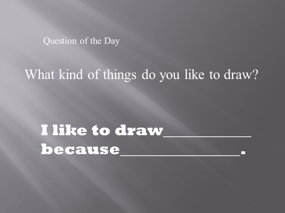 Question of the Day What kind of things do you like to draw.