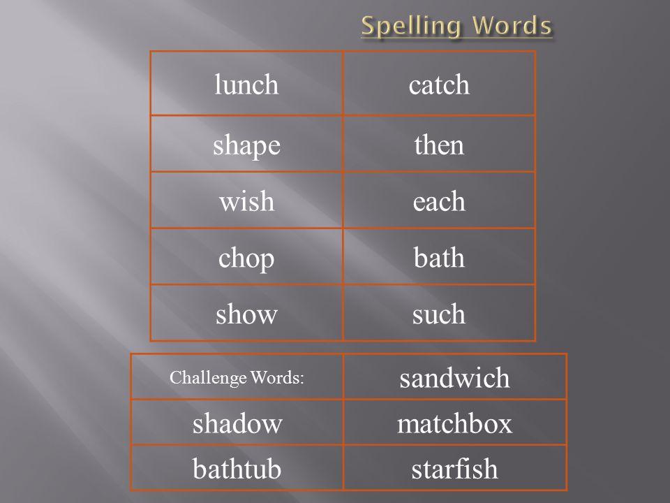 lunchcatch shapethen wisheach chopbath showsuch Challenge Words: sandwich shadowmatchbox bathtubstarfish