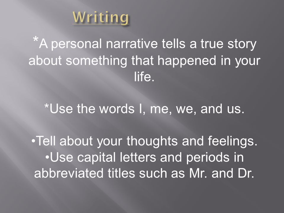 * A personal narrative tells a true story about something that happened in your life.