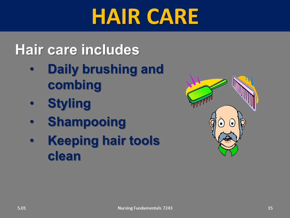 Nursing Fundamentals 724315 HAIR CARE 5.01 Hair care includes Daily brushing and combingDaily brushing and combing StylingStyling ShampooingShampooing Keeping hair tools cleanKeeping hair tools clean