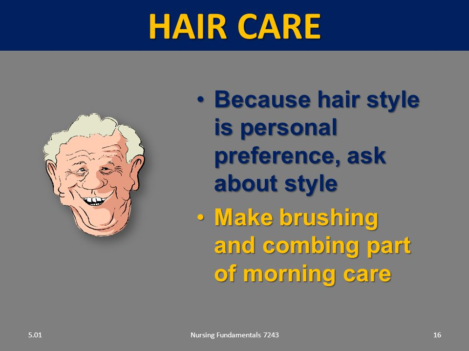 Nursing Fundamentals 724316 HAIR CARE 5.01 Because hair style is personal preference, ask about styleBecause hair style is personal preference, ask about style Make brushing and combing part of morning careMake brushing and combing part of morning care