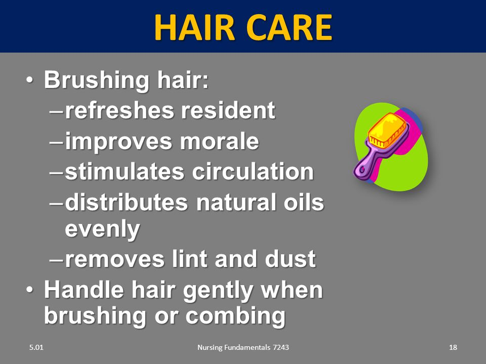 Nursing Fundamentals 724318 HAIR CARE 5.01 Brushing hair:Brushing hair: –refreshes resident –improves morale –stimulates circulation –distributes natural oils evenly –removes lint and dust Handle hair gently when brushing or combingHandle hair gently when brushing or combing