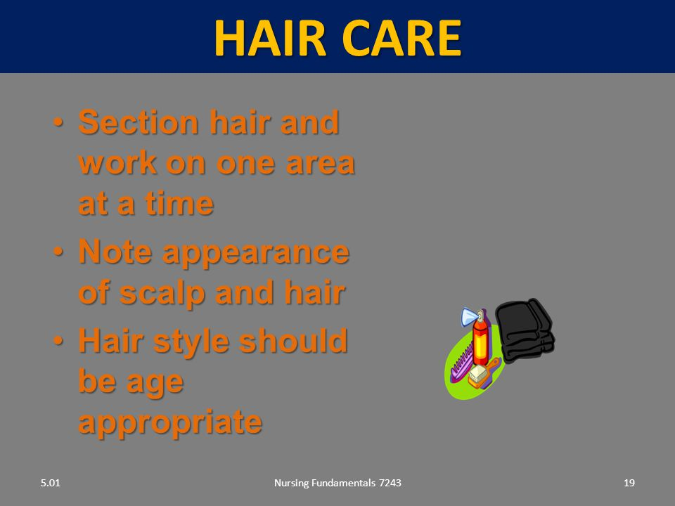 Nursing Fundamentals 724319 HAIR CARE 5.01 Section hair and work on one area at a timeSection hair and work on one area at a time Note appearance of scalp and hairNote appearance of scalp and hair Hair style should be age appropriateHair style should be age appropriate