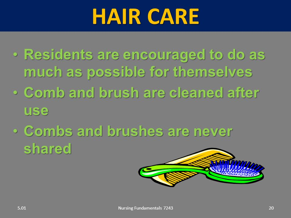 Nursing Fundamentals 724320 HAIR CARE 5.01 Residents are encouraged to do as much as possible for themselvesResidents are encouraged to do as much as possible for themselves Comb and brush are cleaned after useComb and brush are cleaned after use Combs and brushes are never sharedCombs and brushes are never shared