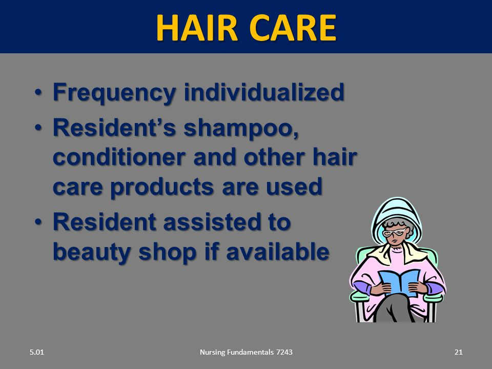 Nursing Fundamentals 724321 HAIR CARE 5.01 Frequency individualizedFrequency individualized Resident's shampoo, conditioner and other hair care products are usedResident's shampoo, conditioner and other hair care products are used Resident assisted to beauty shop if availableResident assisted to beauty shop if available