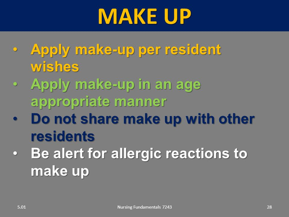 Nursing Fundamentals 724328 MAKE UP 5.01 Apply make-up per resident wishesApply make-up per resident wishes Apply make-up in an age appropriate mannerApply make-up in an age appropriate manner Do not share make up with other residentsDo not share make up with other residents Be alert for allergic reactions to make upBe alert for allergic reactions to make up