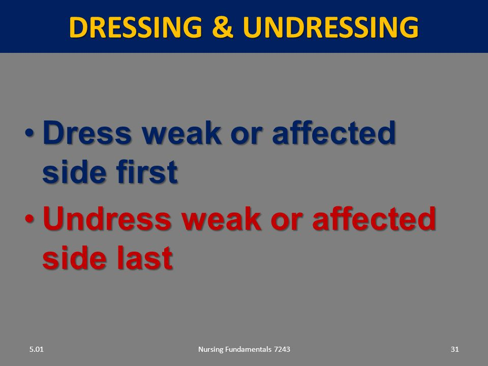 Nursing Fundamentals 724331 DRESSING & UNDRESSING 5.01 Dress weak or affected side firstDress weak or affected side first Undress weak or affected side lastUndress weak or affected side last