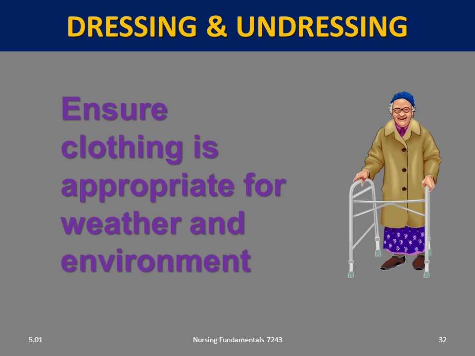 Nursing Fundamentals 724332 DRESSING & UNDRESSING 5.01 Ensure clothing is appropriate for weather and environment