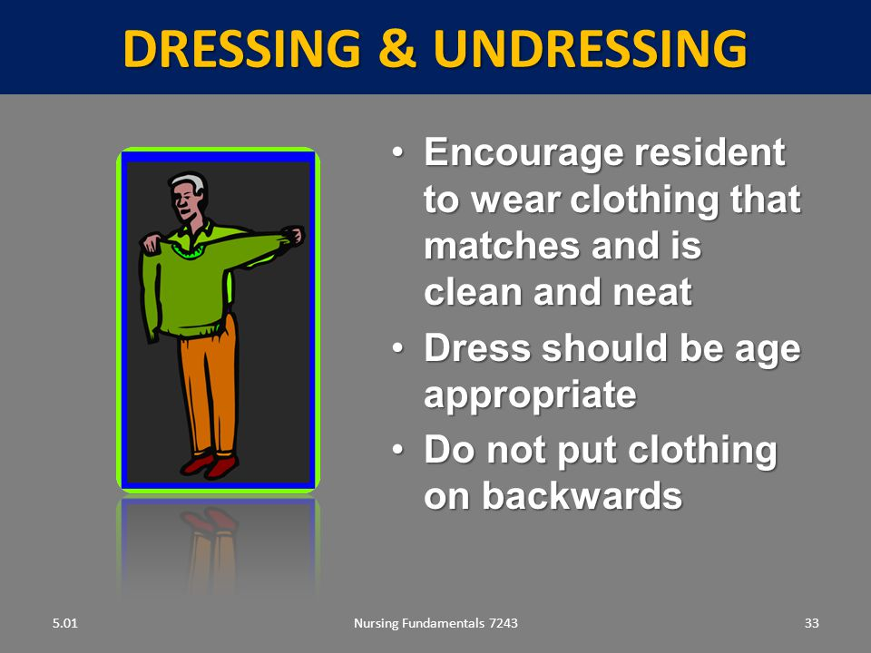 Nursing Fundamentals 724333 DRESSING & UNDRESSING 5.01 Encourage resident to wear clothing that matches and is clean and neatEncourage resident to wear clothing that matches and is clean and neat Dress should be age appropriateDress should be age appropriate Do not put clothing on backwardsDo not put clothing on backwards