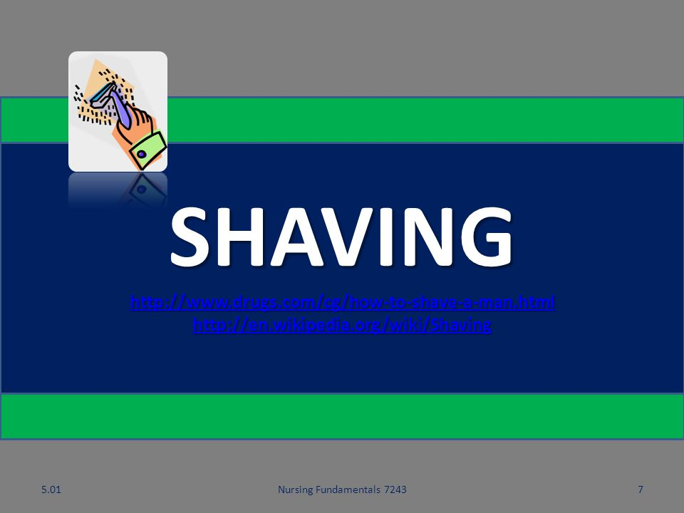 5.01Nursing Fundamentals 72437 SHAVING http://www.drugs.com/cg/how-to-shave-a-man.html http://en.wikipedia.org/wiki/Shaving http://www.drugs.com/cg/how-to-shave-a-man.html http://en.wikipedia.org/wiki/Shaving