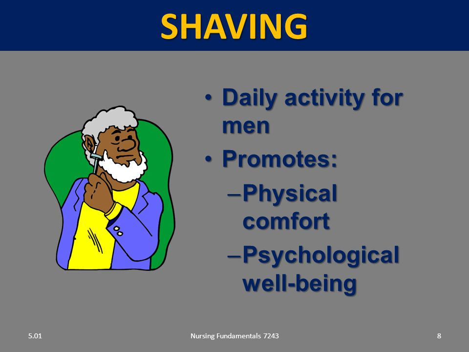 Nursing Fundamentals 72438SHAVING 5.01 Daily activity for menDaily activity for men Promotes:Promotes: –Physical comfort –Psychological well-being