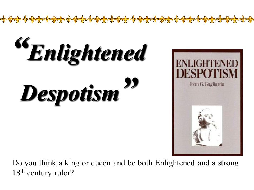 Enlightened Despotism Do you think a king or queen and be both Enlightened and a strong 18 th century ruler