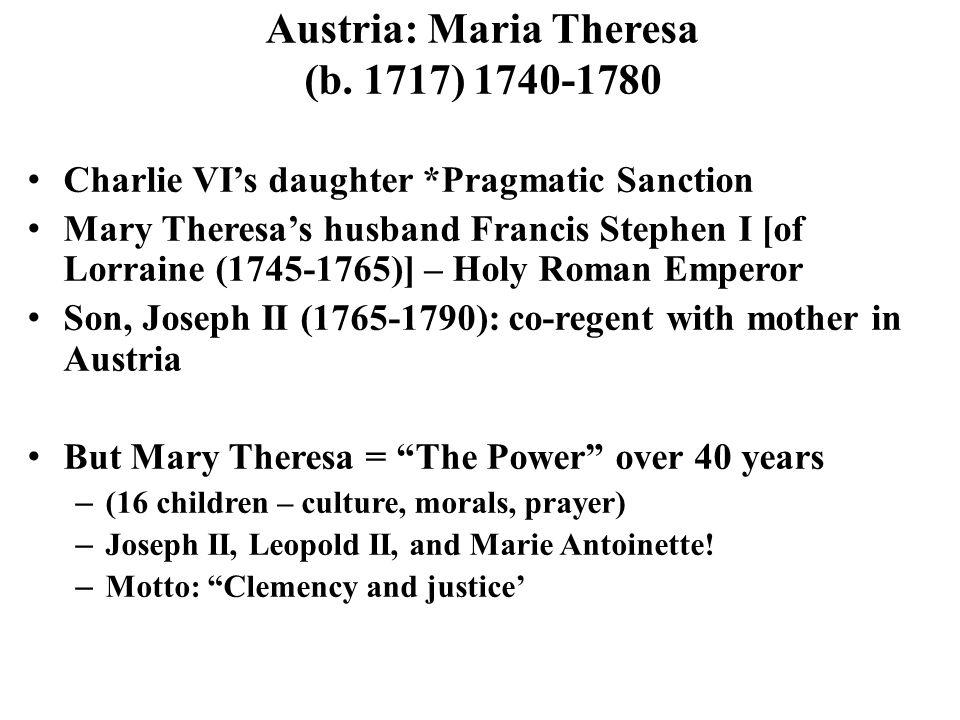 Austria: Maria Theresa (b. 1717) 1740-1780 Charlie VI's daughter *Pragmatic Sanction Mary Theresa's husband Francis Stephen I [of Lorraine (1745-1765)