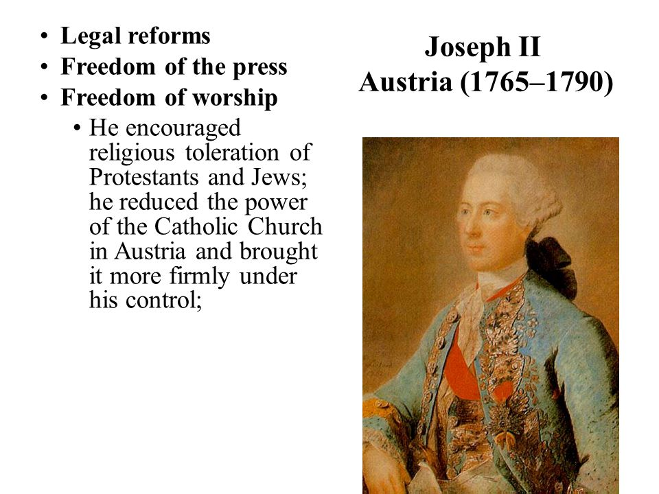 Joseph II Austria (1765–1790) Legal reforms Freedom of the press Freedom of worship He encouraged religious toleration of Protestants and Jews; he reduced the power of the Catholic Church in Austria and brought it more firmly under his control;