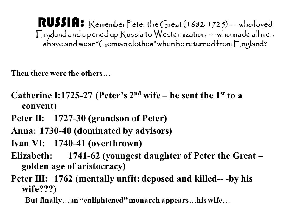 RUSSIA: Remember Peter the Great (1682-1725) --- who loved England and opened up Russia to Westernization --- who made all men shave and wear German clothes when he returned from England.