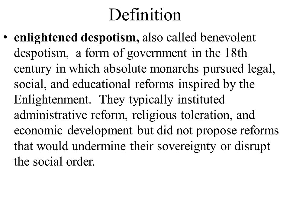 Definition enlightened despotism, also called benevolent despotism, a form of government in the 18th century in which absolute monarchs pursued legal, social, and educational reforms inspired by the Enlightenment.