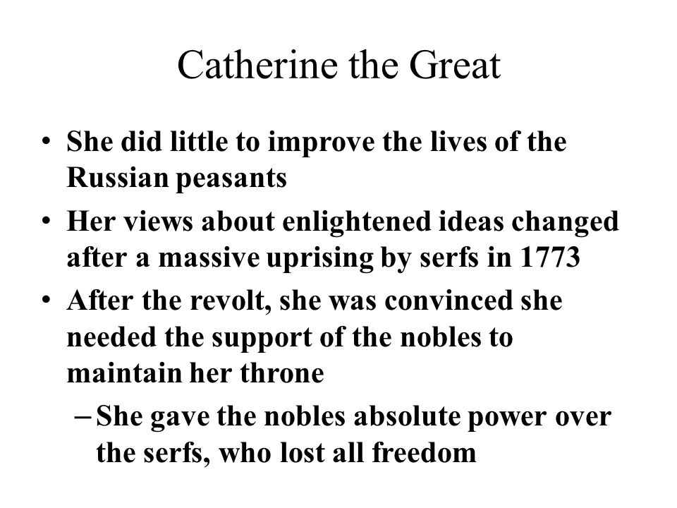 Catherine the Great She did little to improve the lives of the Russian peasants Her views about enlightened ideas changed after a massive uprising by serfs in 1773 After the revolt, she was convinced she needed the support of the nobles to maintain her throne – She gave the nobles absolute power over the serfs, who lost all freedom
