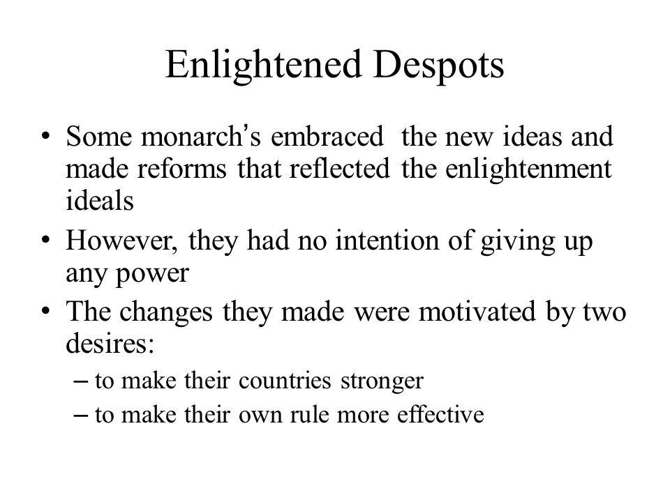 Enlightened Despots Some monarch ' s embraced the new ideas and made reforms that reflected the enlightenment ideals However, they had no intention of giving up any power The changes they made were motivated by two desires: – to make their countries stronger – to make their own rule more effective