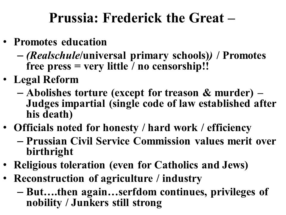 Prussia: Frederick the Great – Promotes education – (Realschule/universal primary schools)) / Promotes free press = very little / no censorship!.
