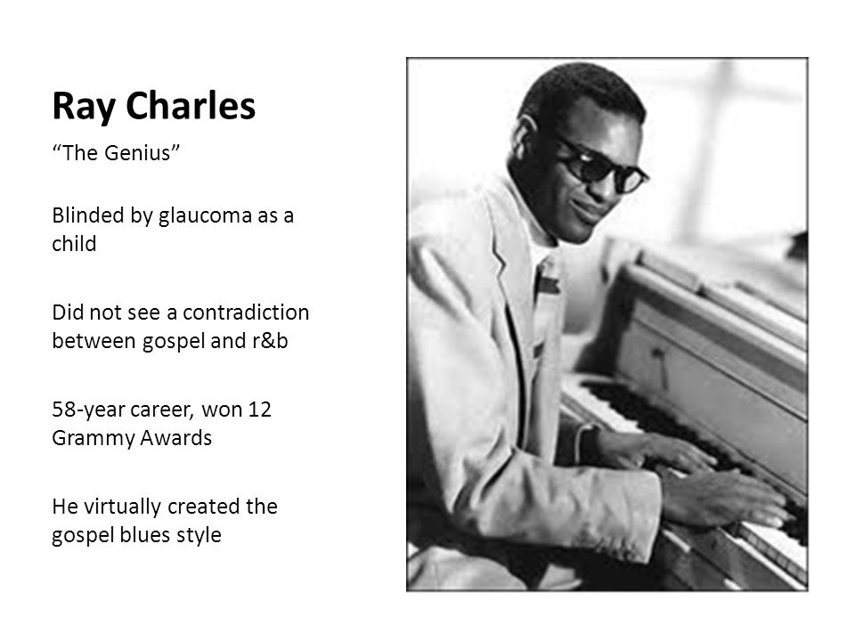 Ray Charles The Genius Blinded by glaucoma as a child Did not see a contradiction between gospel and r&b 58-year career, won 12 Grammy Awards He virtually created the gospel blues style