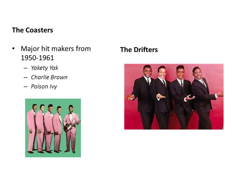 The Coasters Major hit makers from 1950-1961 – Yakety Yak – Charlie Brown – Poison Ivy The Drifters