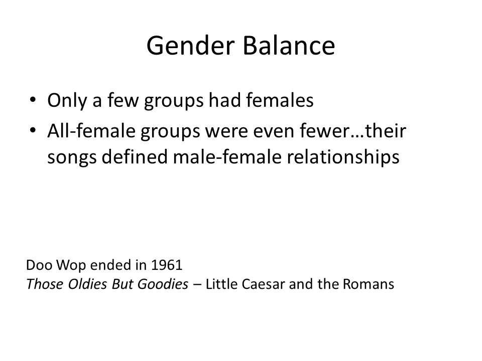 Gender Balance Only a few groups had females All-female groups were even fewer…their songs defined male-female relationships Doo Wop ended in 1961 Those Oldies But Goodies – Little Caesar and the Romans