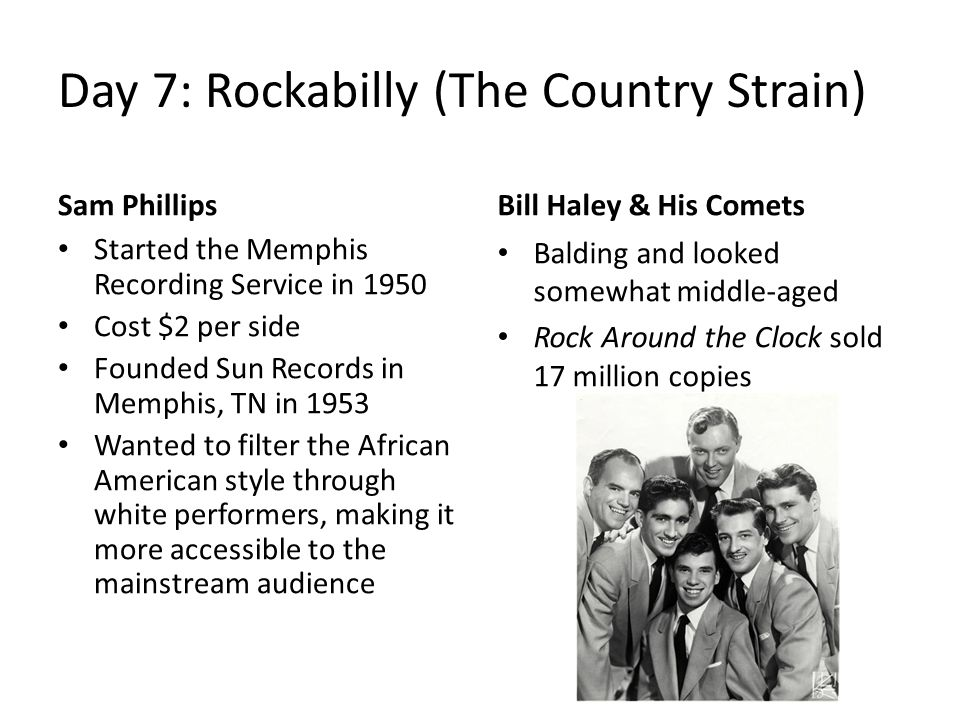 Day 7: Rockabilly (The Country Strain) Sam Phillips Started the Memphis Recording Service in 1950 Cost $2 per side Founded Sun Records in Memphis, TN in 1953 Wanted to filter the African American style through white performers, making it more accessible to the mainstream audience Bill Haley & His Comets Balding and looked somewhat middle-aged Rock Around the Clock sold 17 million copies