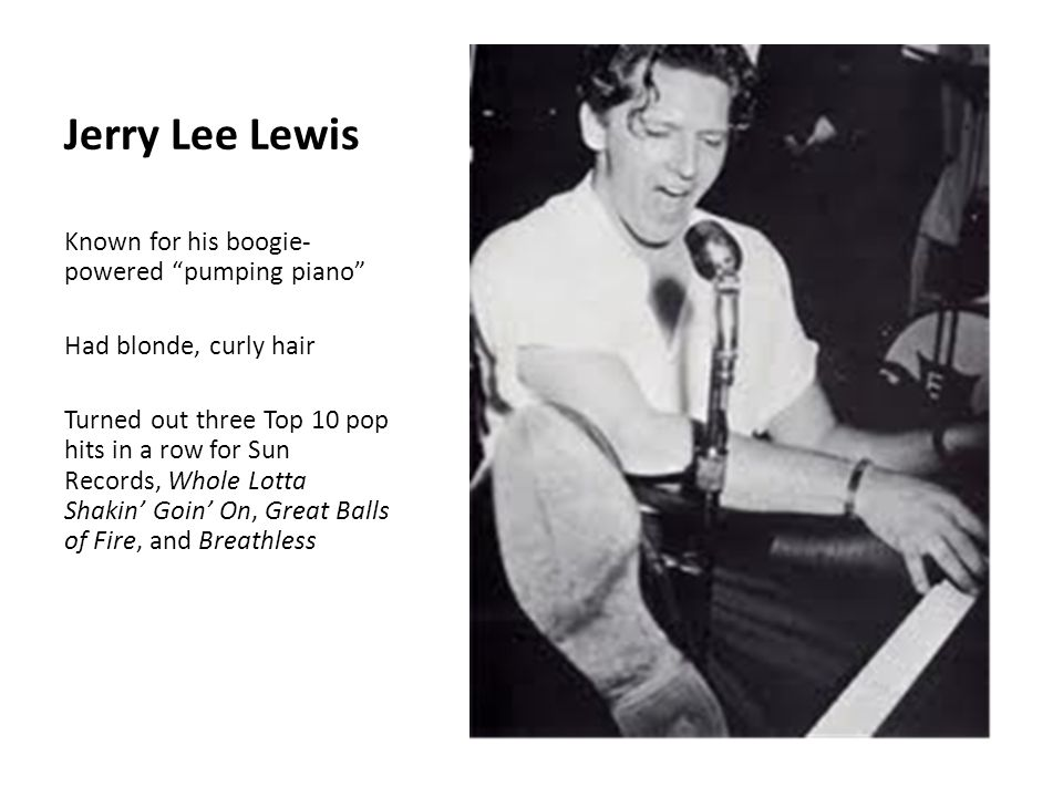 Jerry Lee Lewis Known for his boogie- powered pumping piano Had blonde, curly hair Turned out three Top 10 pop hits in a row for Sun Records, Whole Lotta Shakin' Goin' On, Great Balls of Fire, and Breathless