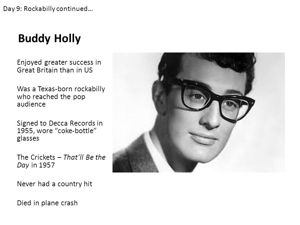 Buddy Holly Enjoyed greater success in Great Britain than in US Was a Texas-born rockabilly who reached the pop audience Signed to Decca Records in 1955, wore coke-bottle glasses The Crickets – That'll Be the Day in 1957 Never had a country hit Died in plane crash Day 9: Rockabilly continued…