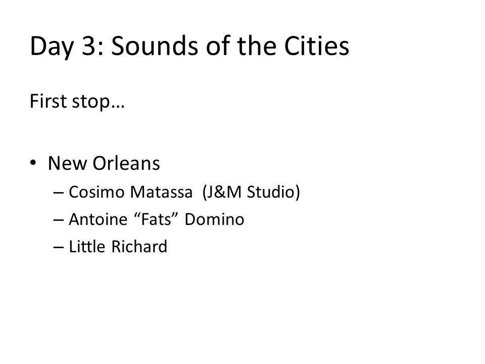 Day 3: Sounds of the Cities First stop… New Orleans – Cosimo Matassa (J&M Studio) – Antoine Fats Domino – Little Richard