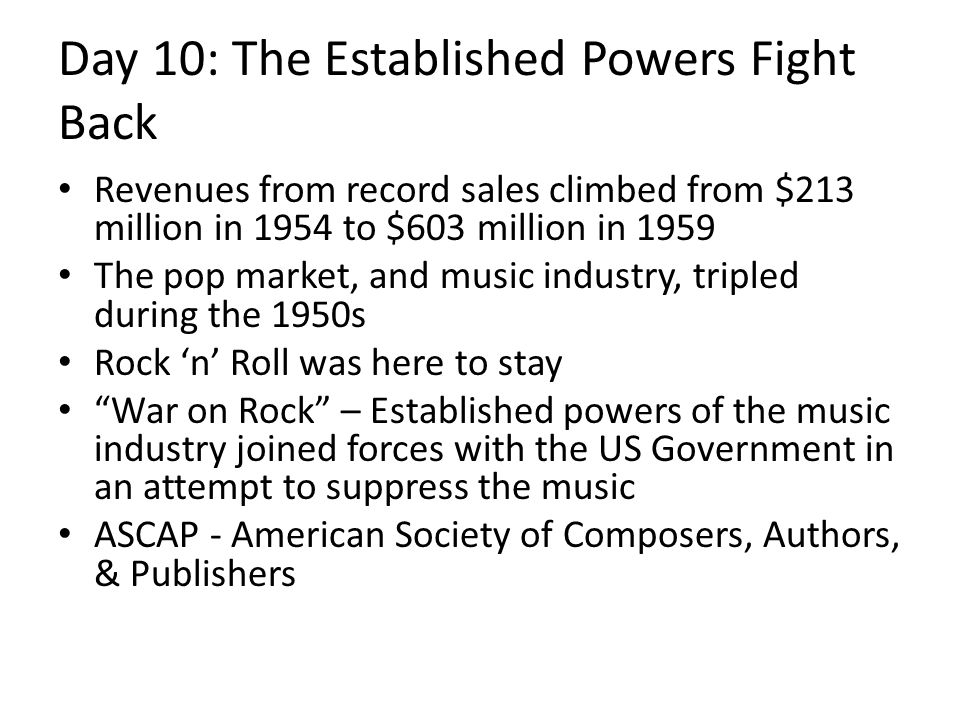 Day 10: The Established Powers Fight Back Revenues from record sales climbed from $213 million in 1954 to $603 million in 1959 The pop market, and music industry, tripled during the 1950s Rock 'n' Roll was here to stay War on Rock – Established powers of the music industry joined forces with the US Government in an attempt to suppress the music ASCAP - American Society of Composers, Authors, & Publishers