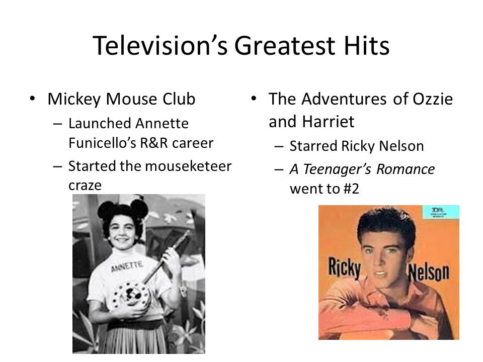 Television's Greatest Hits Mickey Mouse Club – Launched Annette Funicello's R&R career – Started the mouseketeer craze The Adventures of Ozzie and Harriet – Starred Ricky Nelson – A Teenager's Romance went to #2