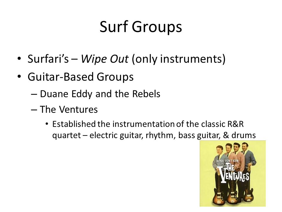 Surf Groups Surfari's – Wipe Out (only instruments) Guitar-Based Groups – Duane Eddy and the Rebels – The Ventures Established the instrumentation of